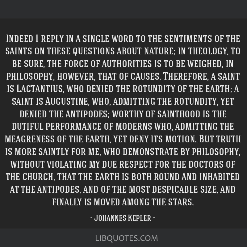 Indeed I reply in a single word to the sentiments of the saints on these questions about nature; in theology, to be sure, the force of authorities is ...