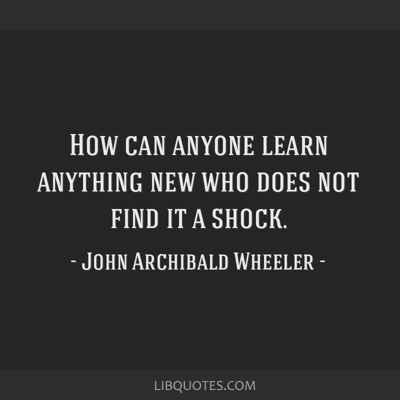How can anyone learn anything new who does not find it a shock.