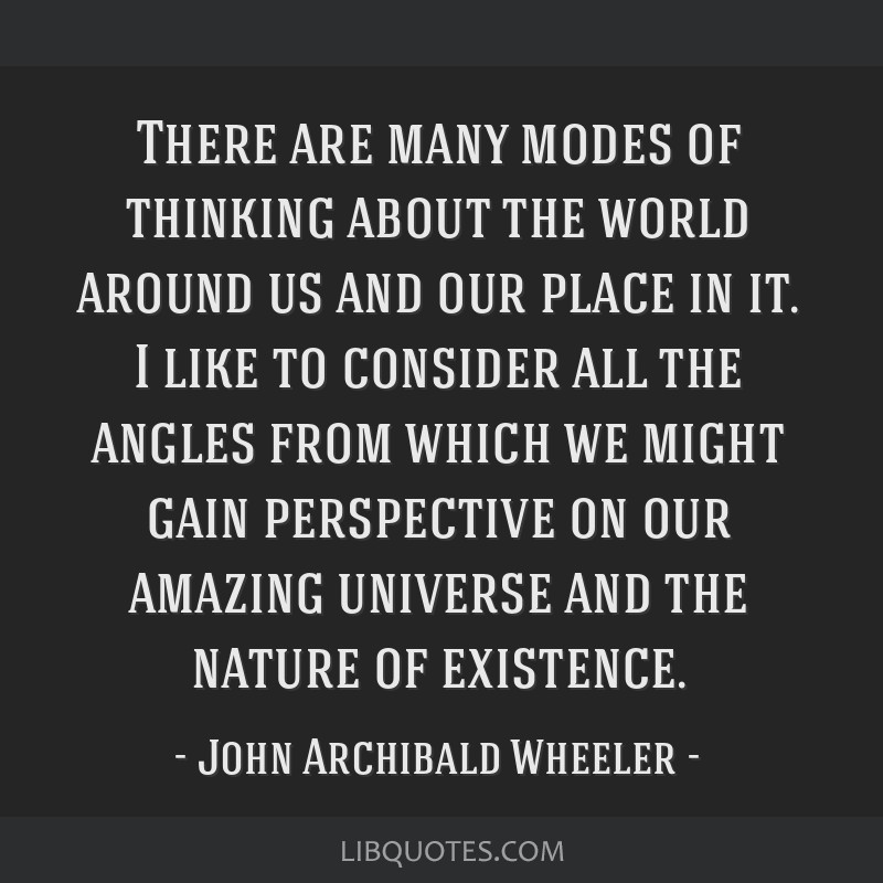 There are many modes of thinking about the world around us and our place in it. I like to consider all the angles from which we might gain...