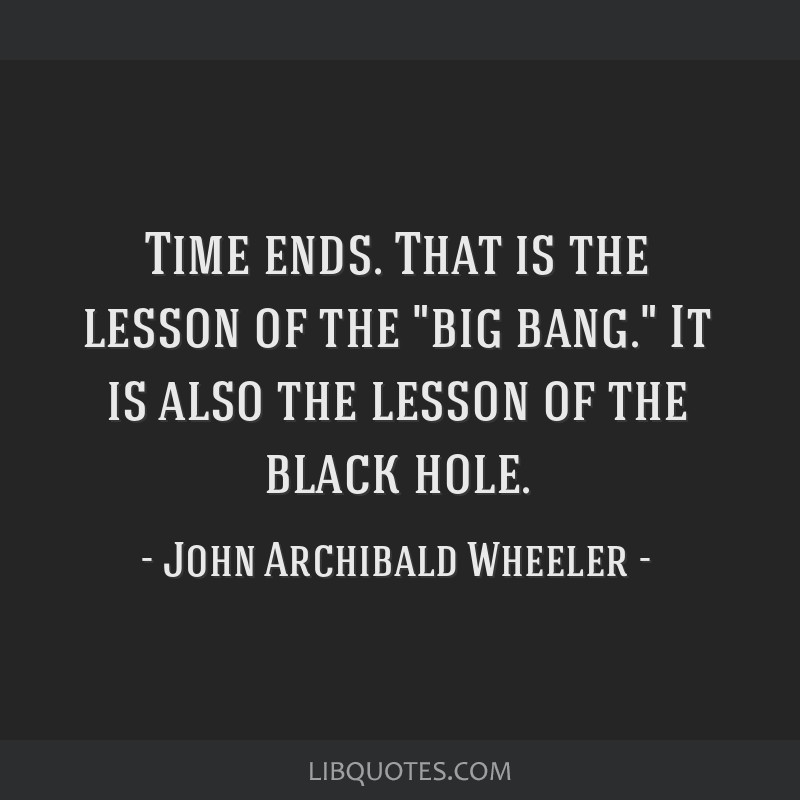 Time ends. That is the lesson of the big bang. It is also the lesson of the black hole.
