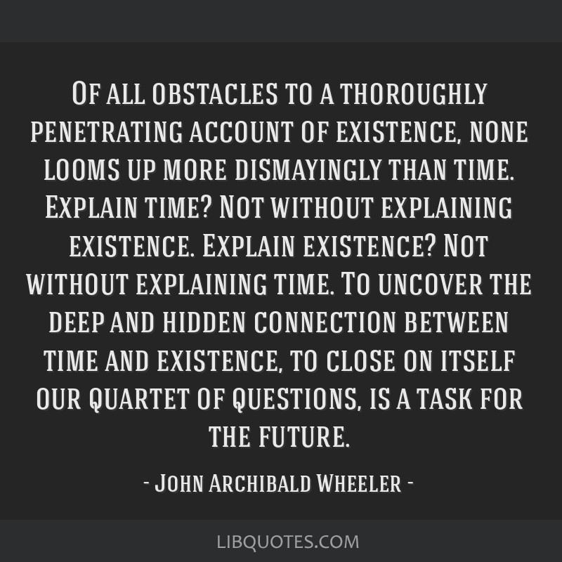Of all obstacles to a thoroughly penetrating account of existence, none looms up more dismayingly than time. Explain time? Not without explaining...