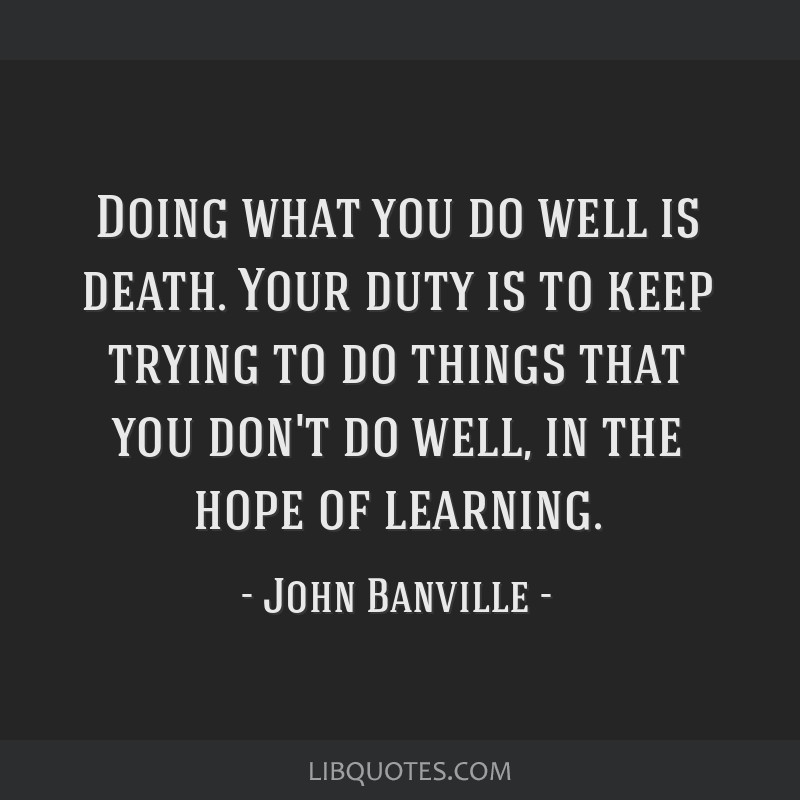 Doing what you do well is death. Your duty is to keep trying to do things that you don't do well, in the hope of learning.
