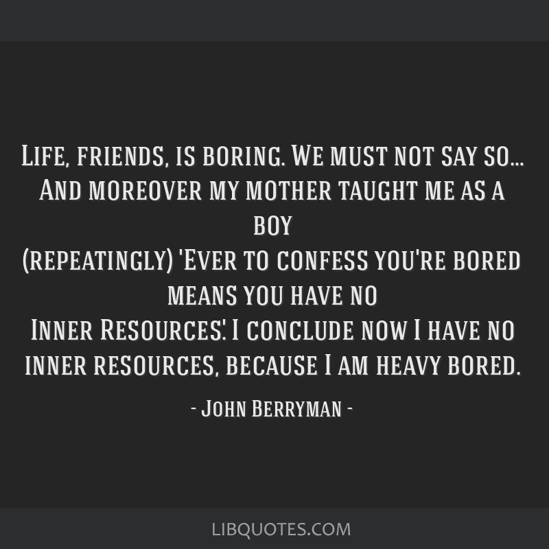 Life, friends, is boring. We must not say so… And moreover my mother taught me as a boy (repeatingly) 'Ever to confess you're bored means you have...