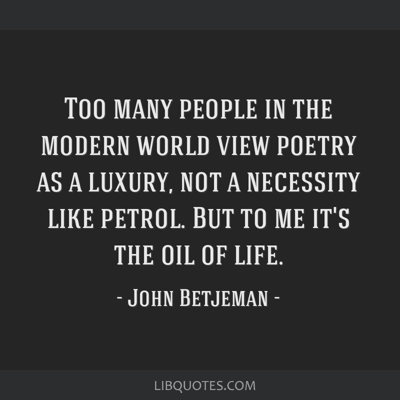 Too many people in the modern world view poetry as a luxury, not a necessity like petrol. But to me it's the oil of life.