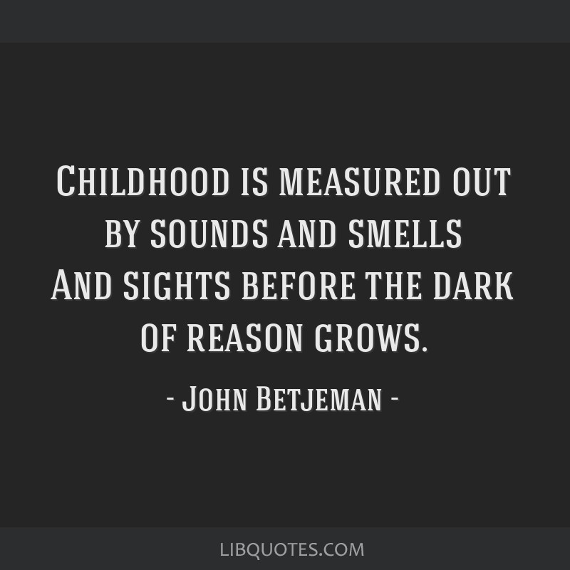 Childhood is measured out by sounds and smells And sights before the dark of reason grows.