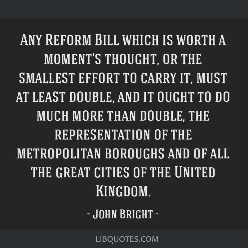 Any Reform Bill which is worth a moment's thought, or the smallest effort to carry it, must at least double, and it ought to do much more than...