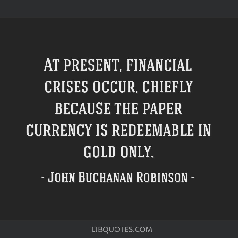 At present, financial crises occur, chiefly because the paper currency is redeemable in gold only.