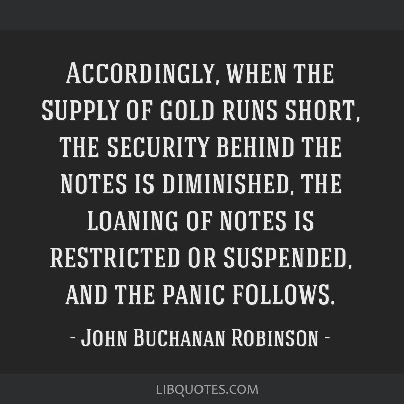 Accordingly, when the supply of gold runs short, the security behind the notes is diminished, the loaning of notes is restricted or suspended, and...
