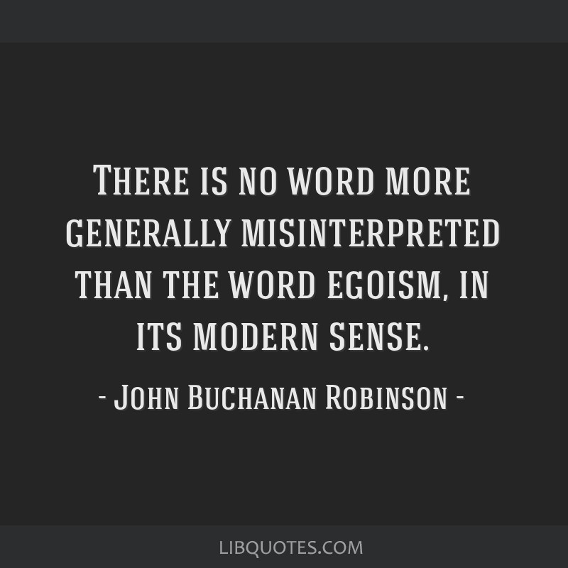 There is no word more generally misinterpreted than the word egoism, in its modern sense.