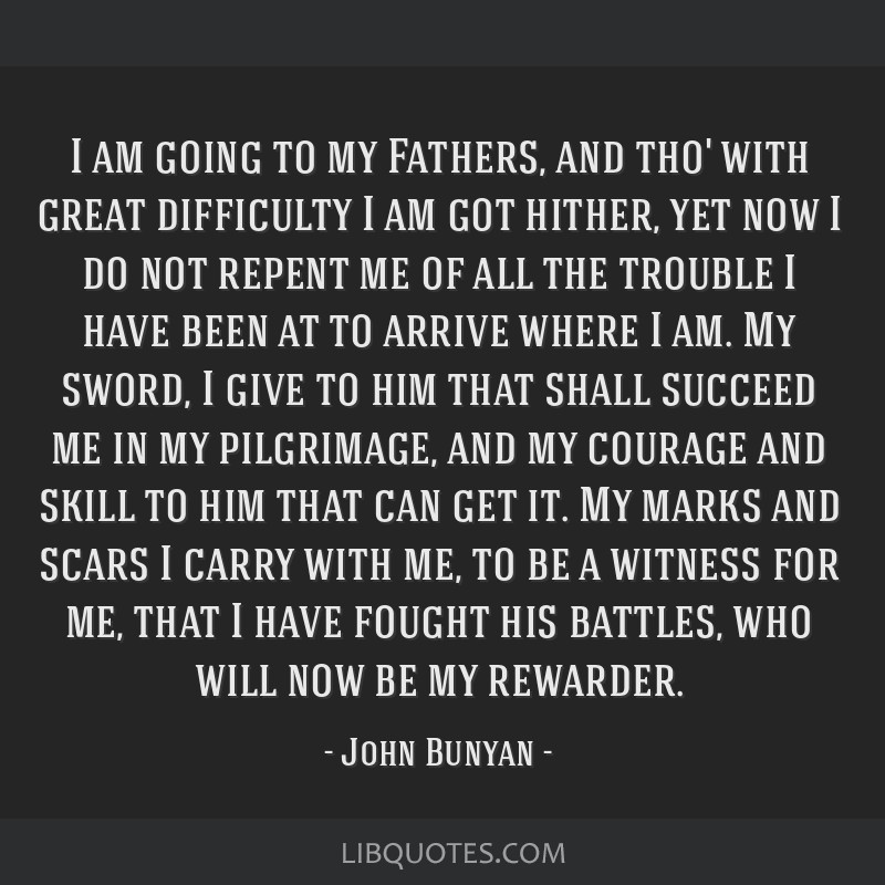 I am going to my Fathers, and tho' with great difficulty I am got hither, yet now I do not repent me of all the trouble I have been at to arrive...