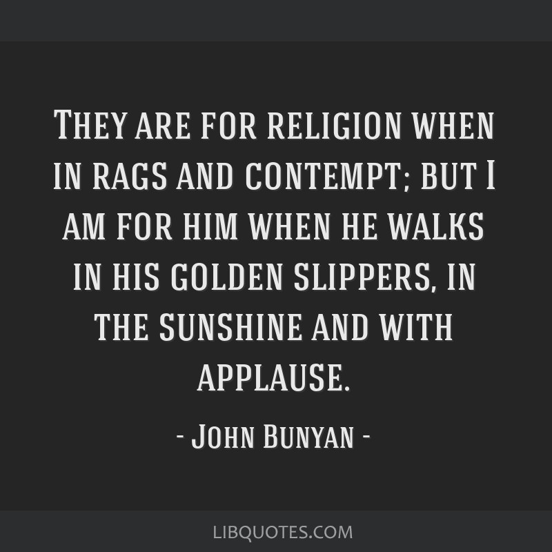 They are for religion when in rags and contempt; but I am for him when he walks in his golden slippers, in the sunshine and with applause.