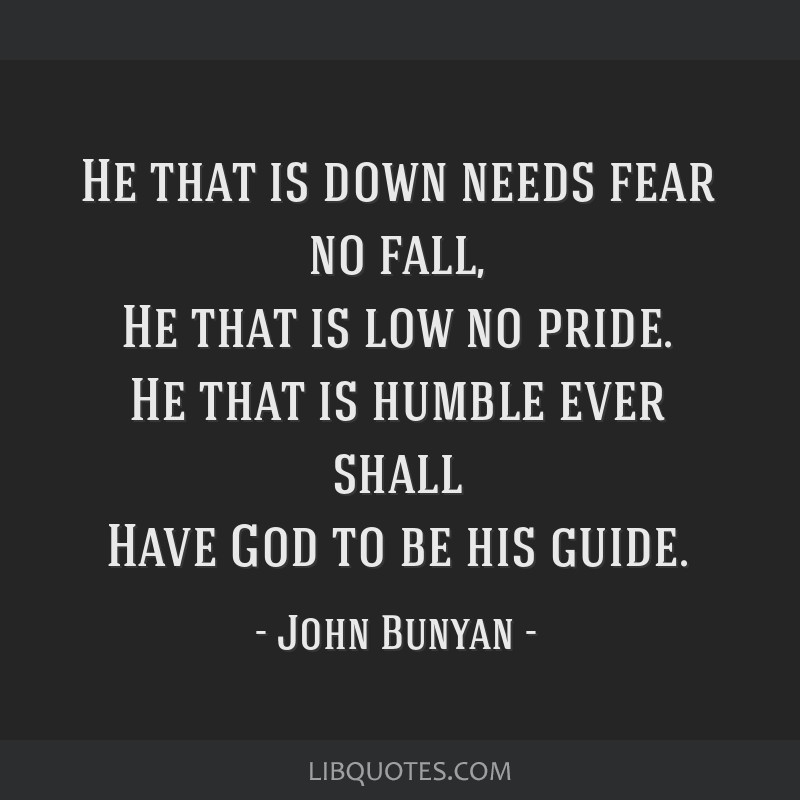 He that is down needs fear no fall, He that is low no pride. He that is humble ever shall Have God to be his guide.