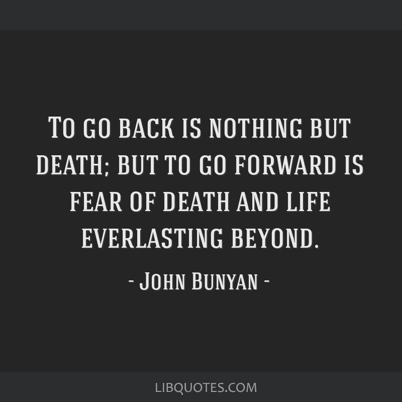 To go back is nothing but death; but to go forward is fear of death and life everlasting beyond.