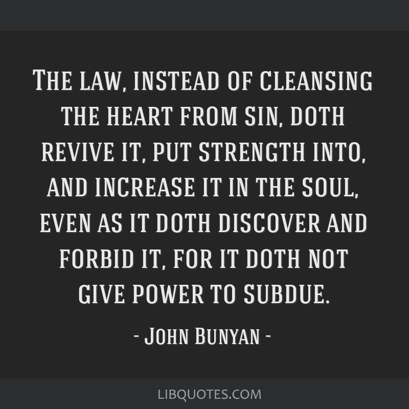 The law, instead of cleansing the heart from sin, doth revive it, put strength into, and increase it in the soul, even as it doth discover and forbid ...