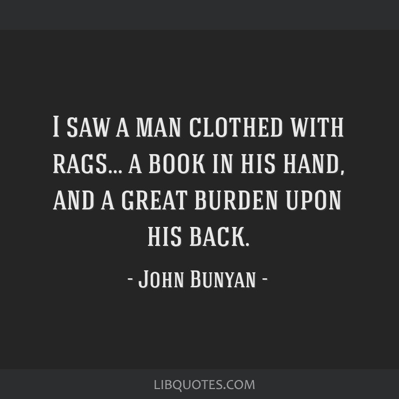 I saw a man clothed with rags... a book in his hand, and a great burden upon his back.