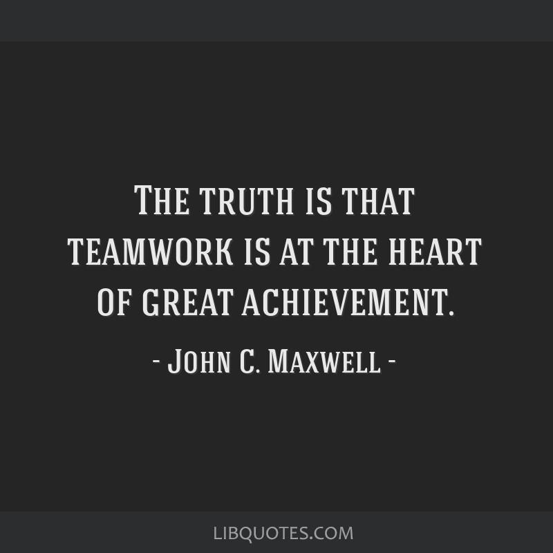 The Truth Is That Teamwork Is At The Heart Of Great Achievement