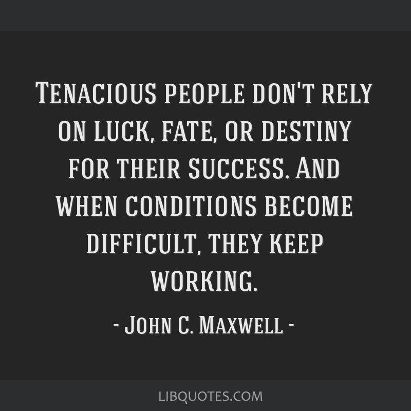 Tenacious People Dont Rely On Luck Fate Or Destiny For Their