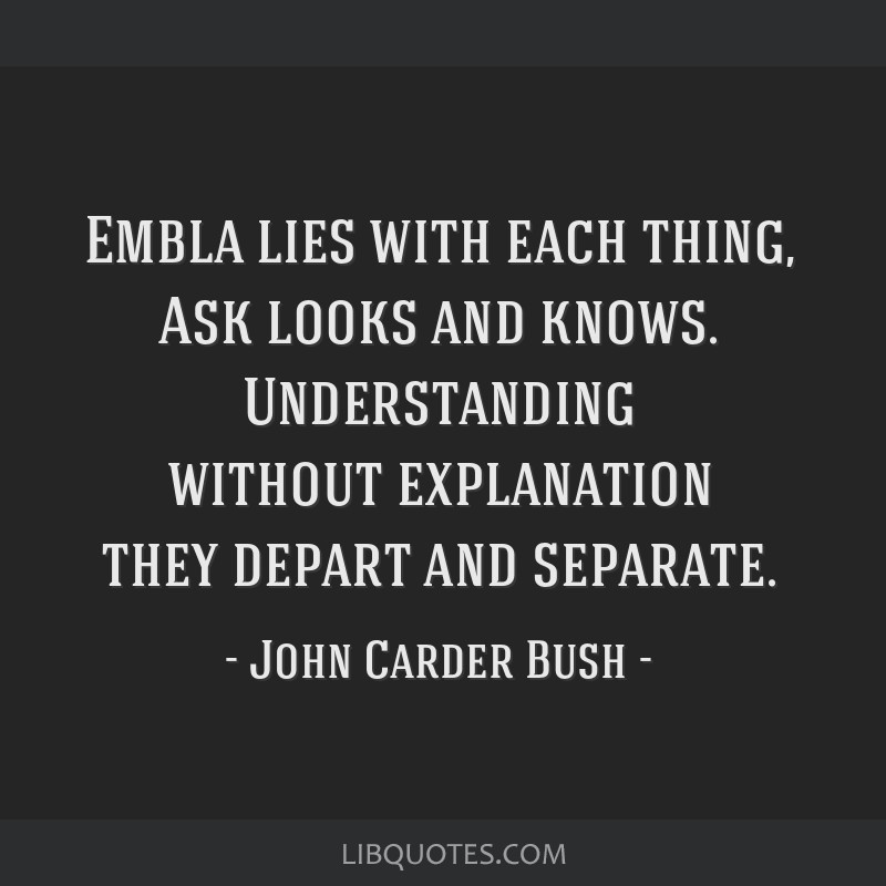 Embla lies with each thing, Ask looks and knows. Understanding without explanation they depart and separate.