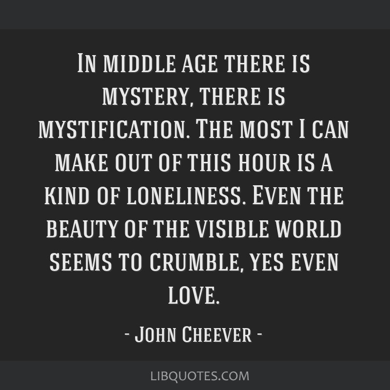 In middle age there is mystery, there is mystification. The most I can make out of this hour is a kind of loneliness. Even the beauty of the visible...