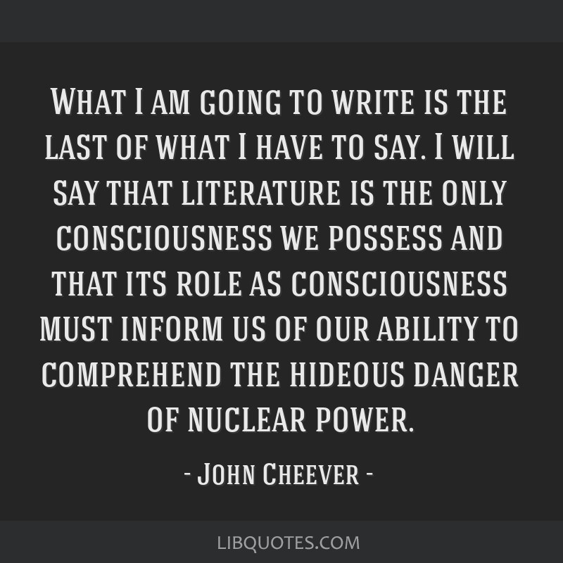 What I am going to write is the last of what I have to say. I will say that literature is the only consciousness we possess and that its role as...