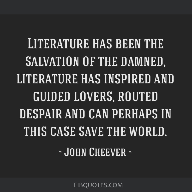 Literature has been the salvation of the damned, literature has inspired and guided lovers, routed despair and can perhaps in this case save the...