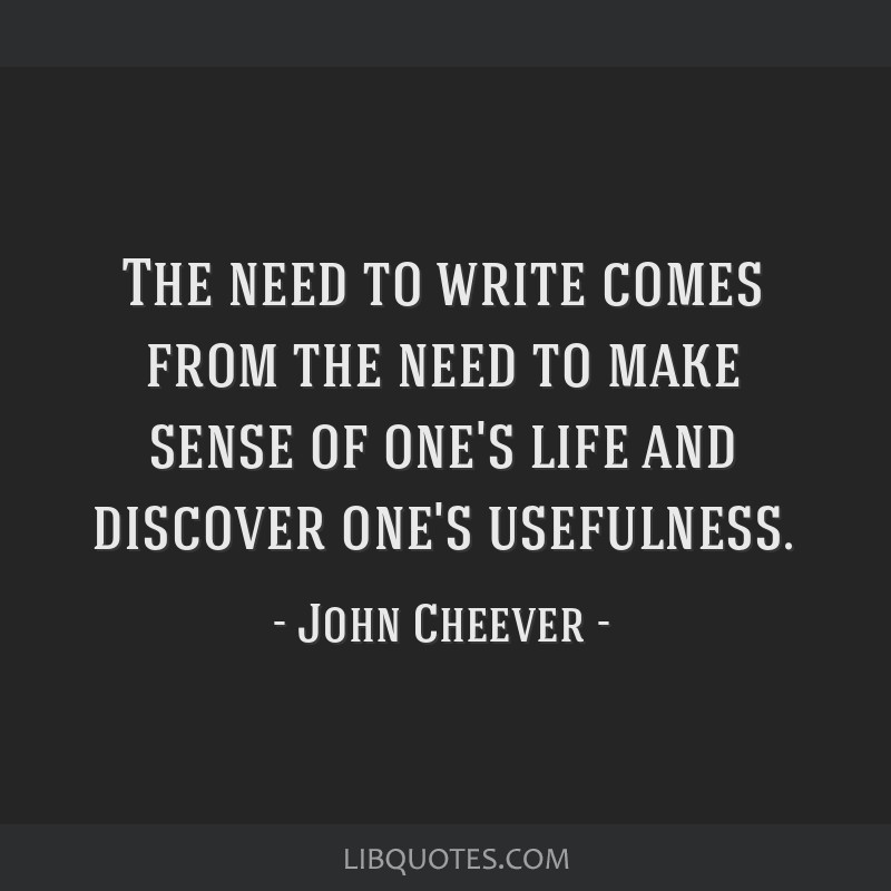 The need to write comes from the need to make sense of one's life and discover one's usefulness.