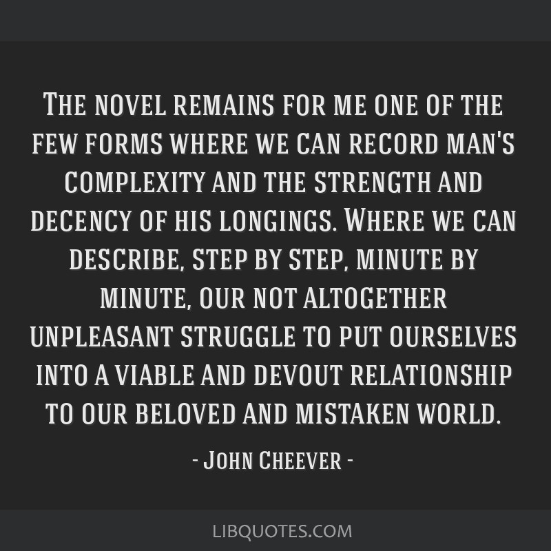 The novel remains for me one of the few forms where we can record man's complexity and the strength and decency of his longings. Where we can...