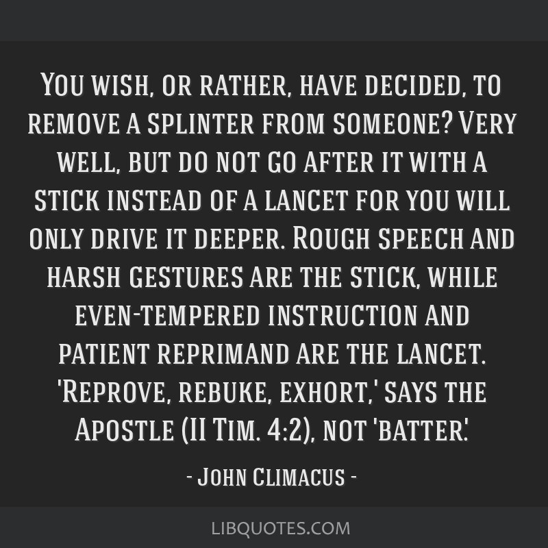 You wish, or rather, have decided, to remove a splinter from someone? Very well, but do not go after it with a stick instead of a lancet for you will ...