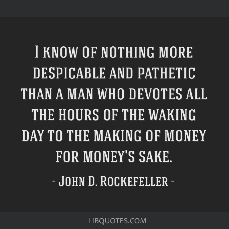 I know of nothing more despicable and pathetic than a man who devotes all the hours of the waking day to the making of money for money's sake.