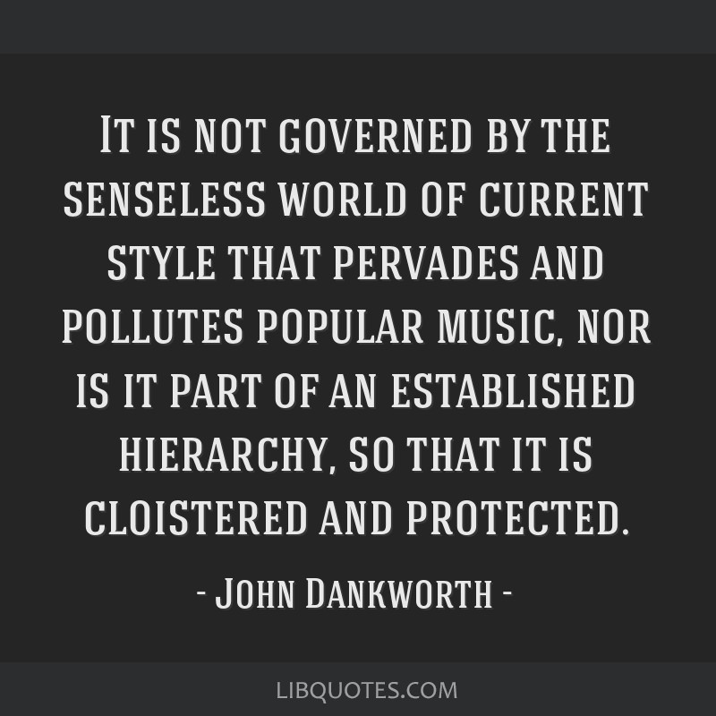 It is not governed by the senseless world of current style that pervades and pollutes popular music, nor is it part of an established hierarchy, so...