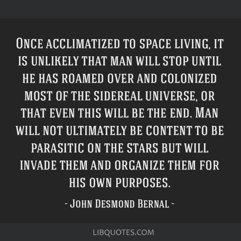 Once acclimatized to space living, it is unlikely that man will stop until he has roamed over and colonized most of the sidereal universe, or that...