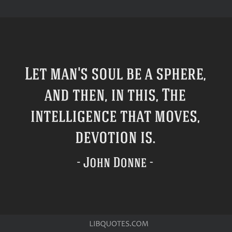 Let man's soul be a sphere, and then, in this, The intelligence that moves, devotion is.