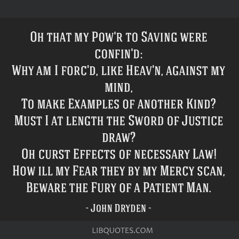 Oh that my Pow'r to Saving were confin'd: Why am I forc'd, like Heav'n, against my mind, To make Examples of another Kind? Must I at length the Sword ...