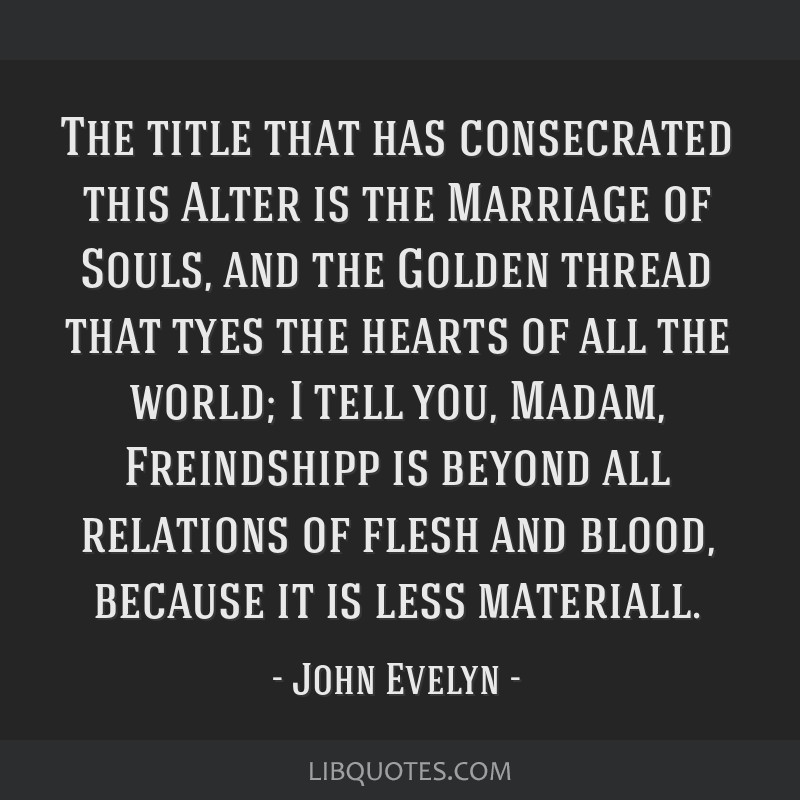 The title that has consecrated this Alter is the Marriage of Souls, and the Golden thread that tyes the hearts of all the world; I tell you, Madam,...