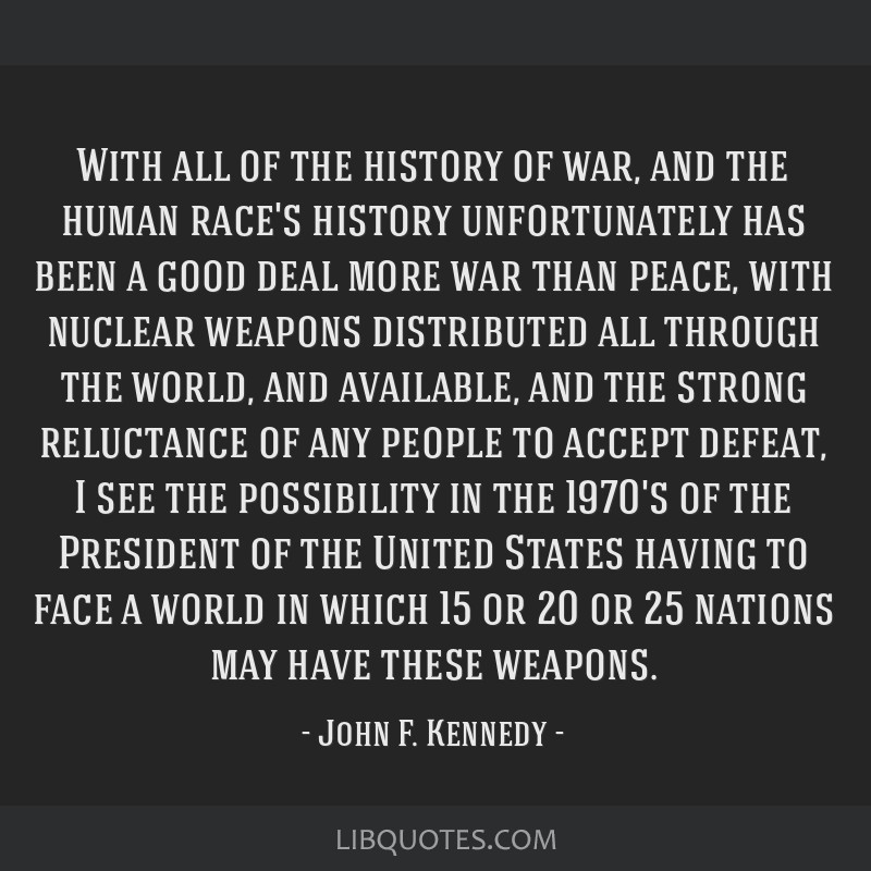 With all of the history of war, and the human race's history unfortunately has been a good deal more war than peace, with nuclear weapons distributed ...