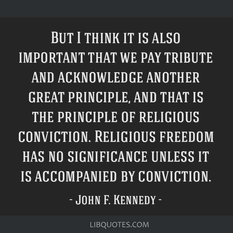 But I think it is also important that we pay tribute and acknowledge another great principle, and that is the principle of religious conviction....
