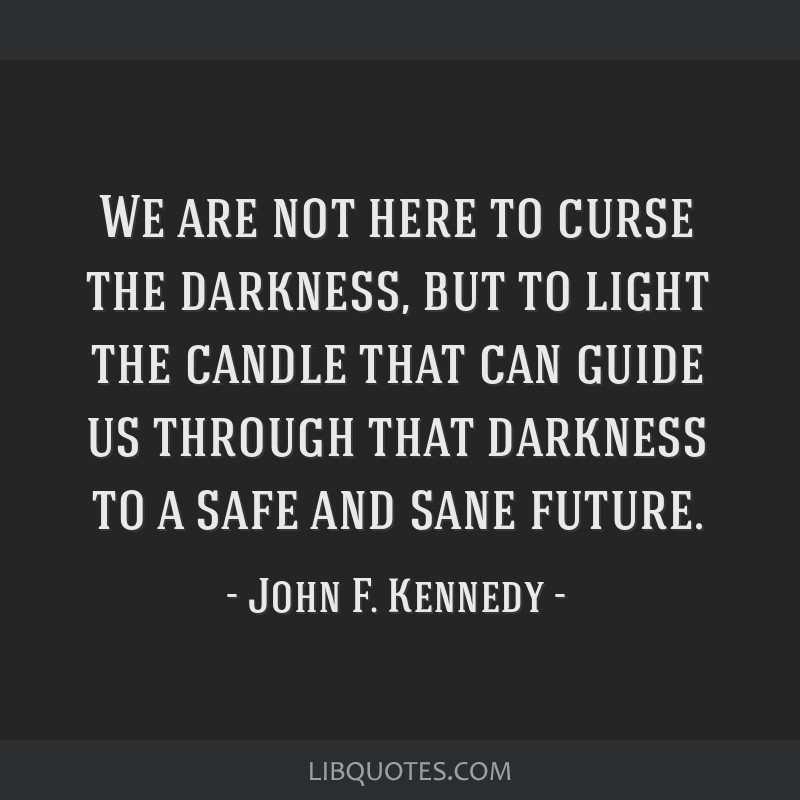 We are not here to curse the darkness, but to light the candle that can guide us through that darkness to a safe and sane future.