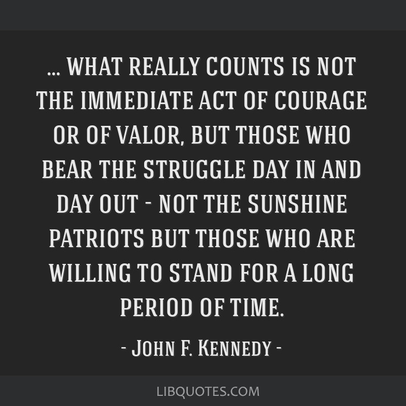 What really counts is not the immediate act of courage or of valor, but those who bear the struggle day in and day out - not the sunshine patriots...