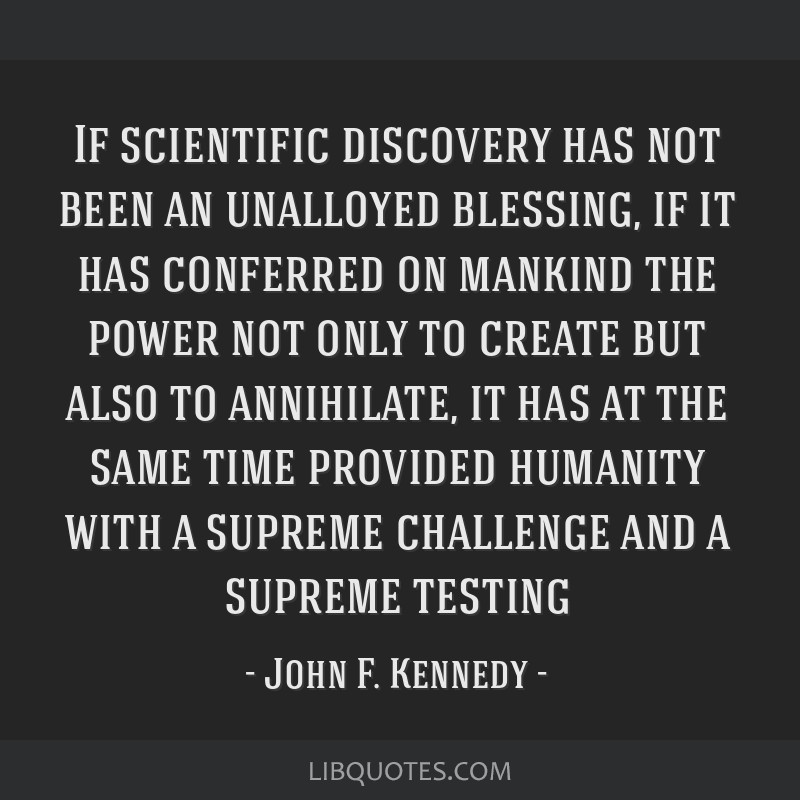If scientific discovery has not been an unalloyed blessing, if it has conferred on mankind the power not only to create but also to annihilate, it...