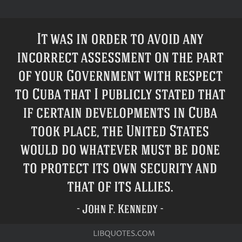 It was in order to avoid any incorrect assessment on the part of your Government with respect to Cuba that I publicly stated that if certain...