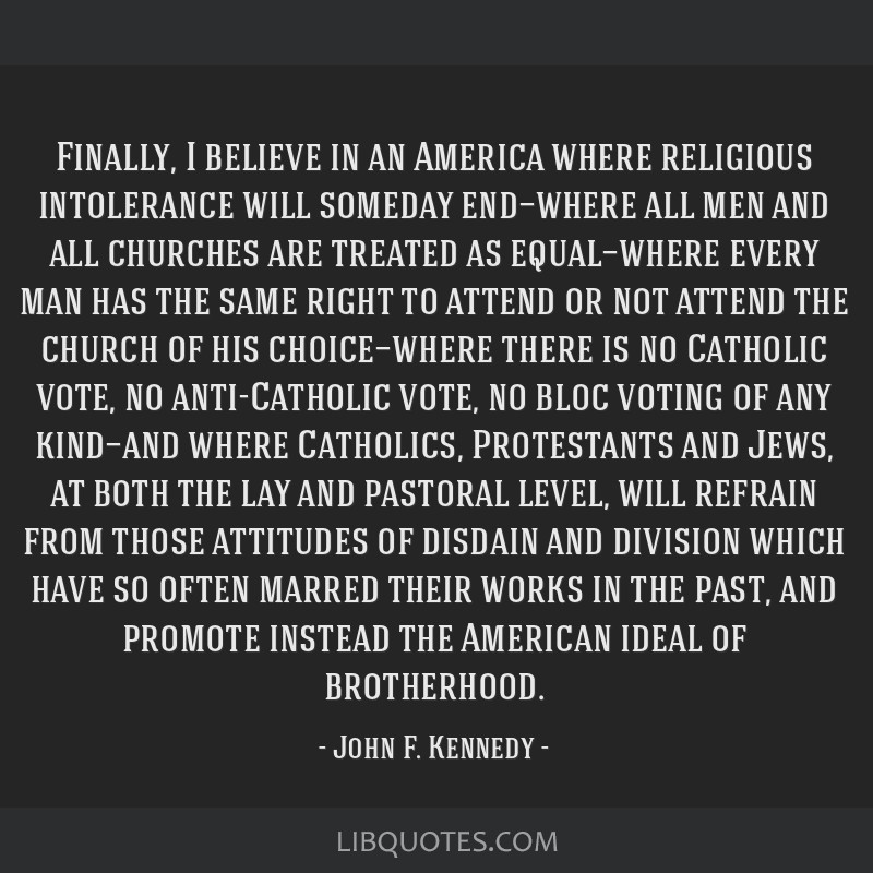 Finally, I believe in an America where religious intolerance will someday end—where all men and all churches are treated as equal—where every man ...