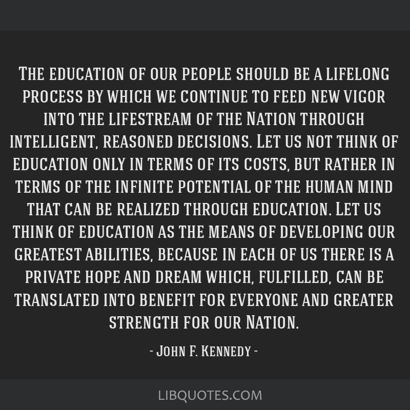 The education of our people should be a lifelong process by which we continue to feed new vigor into the lifestream of the Nation through...