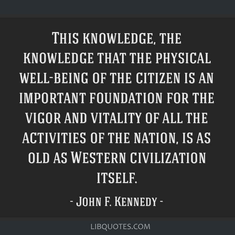 This knowledge, the knowledge that the physical well-being of the citizen is an important foundation for the vigor and vitality of all the activities ...
