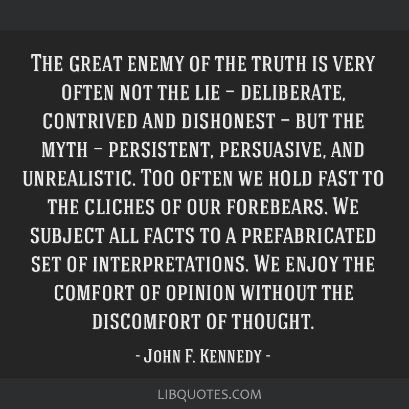 The great enemy of the truth is very often not the lie — deliberate, contrived and dishonest — but the myth — persistent, persuasive, and...