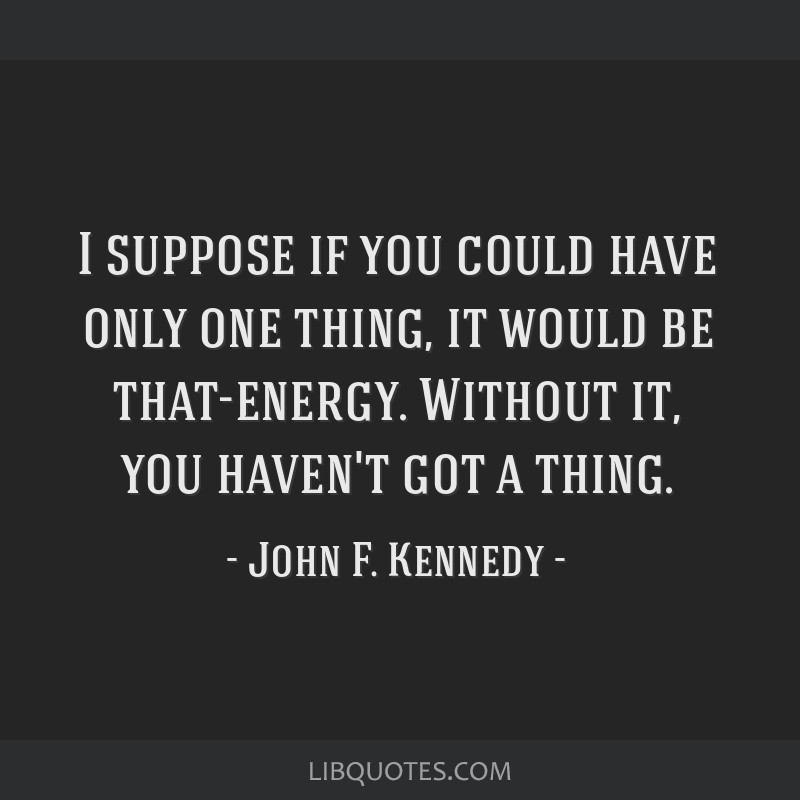 I suppose if you could have only one thing, it would be that-energy. Without it, you haven't got a thing.