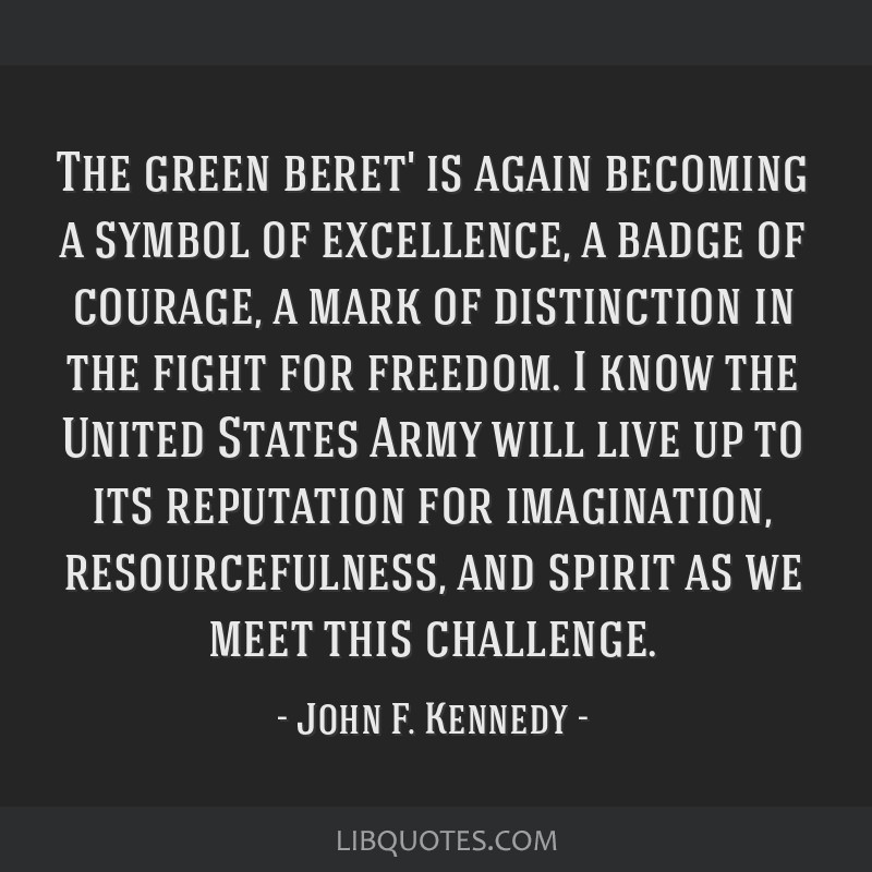 The green beret' is again becoming a symbol of excellence, a badge of courage, a mark of distinction in the fight for freedom. I know the United...