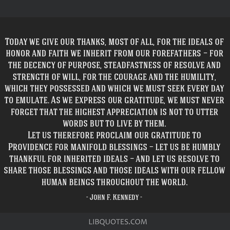 Today we give our thanks, most of all, for the ideals of honor and faith we inherit from our forefathers — for the decency of purpose,...
