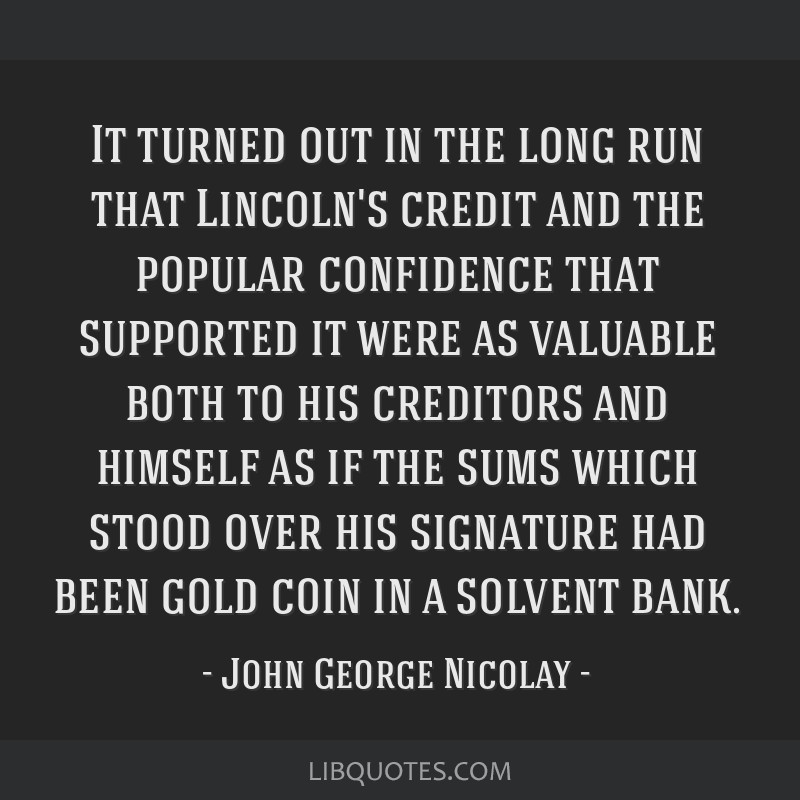 It turned out in the long run that Lincoln's credit and the popular confidence that supported it were as valuable both to his creditors and himself...