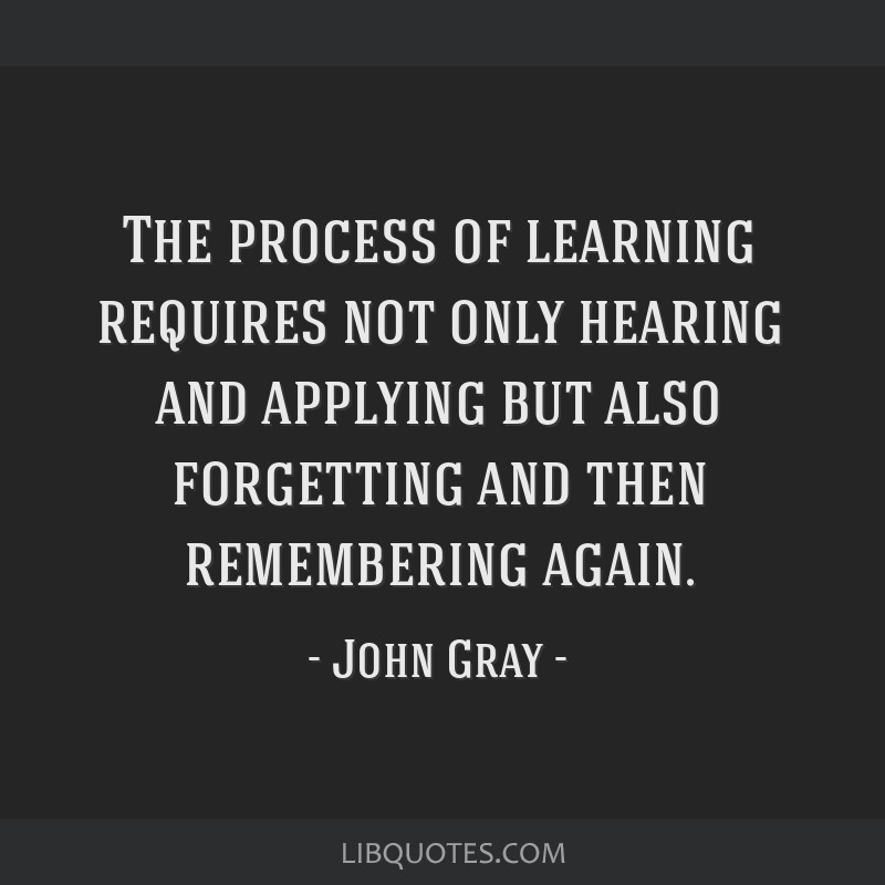 The process of learning requires not only hearing and applying but also forgetting and then remembering again.
