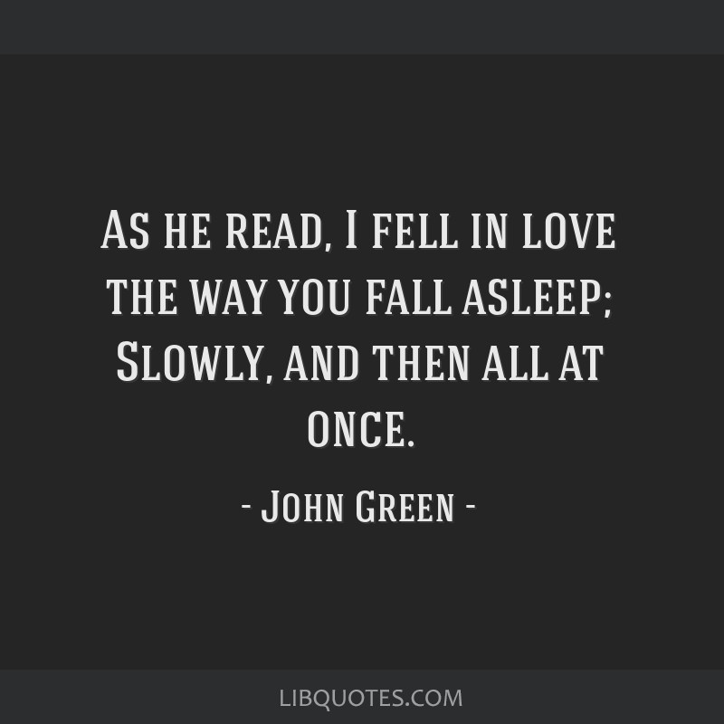 As he read, I fell in love the way you fall asleep; Slowly, and then all at once.
